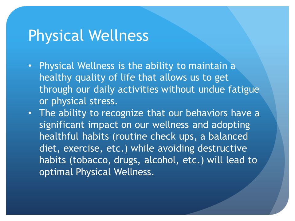 Physical Wellness Physical Wellness is the ability to maintain a healthy quality of life that allows us to get through our daily activities without undue fatigue or physical stress.
