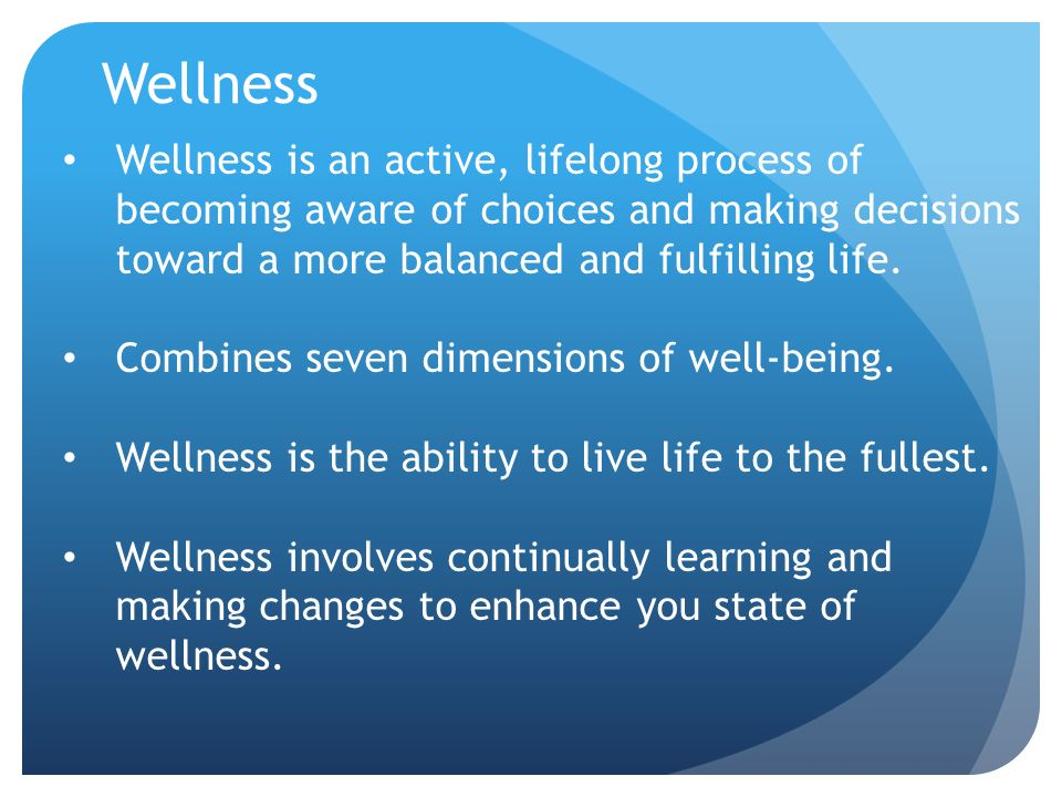 Wellness Wellness is an active, lifelong process of becoming aware of choices and making decisions toward a more balanced and fulfilling life.