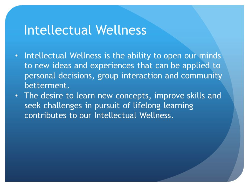 Intellectual Wellness Intellectual Wellness is the ability to open our minds to new ideas and experiences that can be applied to personal decisions, group interaction and community betterment.