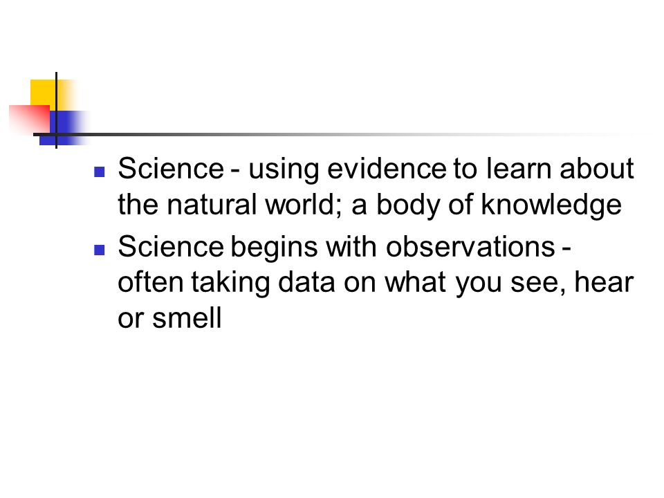 Science - using evidence to learn about the natural world; a body of knowledge Science begins with observations - often taking data on what you see, hear or smell