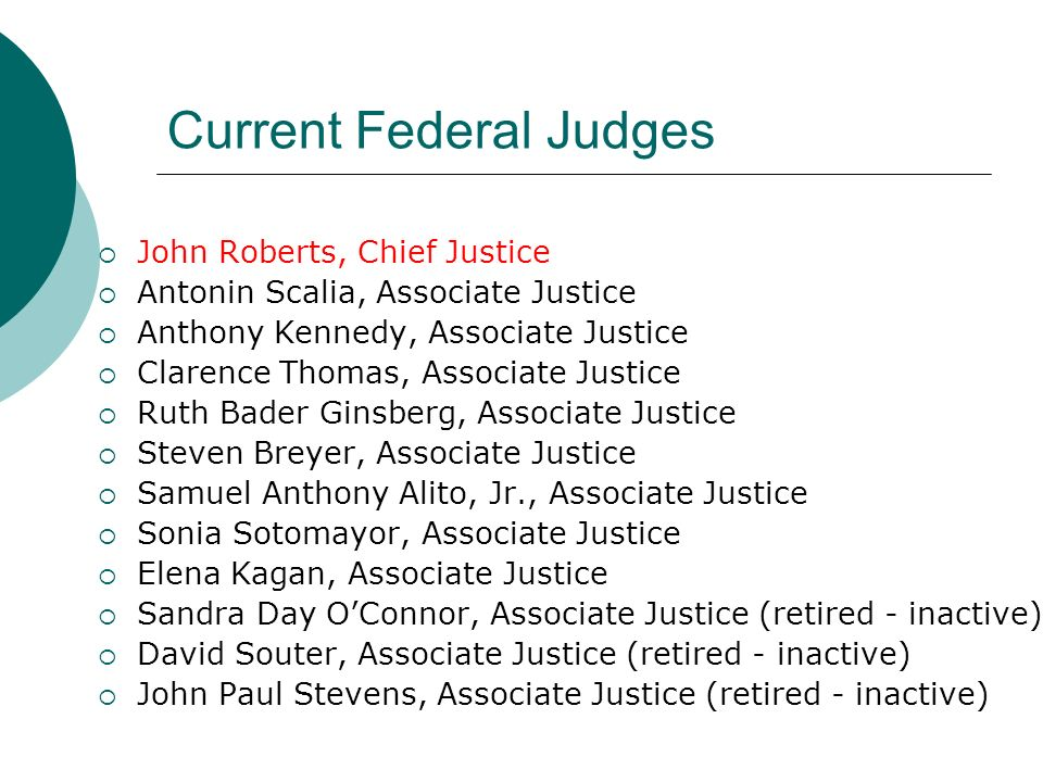 Current Federal Judges  John Roberts, Chief Justice  Antonin Scalia, Associate Justice  Anthony Kennedy, Associate Justice  Clarence Thomas, Associate Justice  Ruth Bader Ginsberg, Associate Justice  Steven Breyer, Associate Justice  Samuel Anthony Alito, Jr., Associate Justice  Sonia Sotomayor, Associate Justice  Elena Kagan, Associate Justice  Sandra Day O'Connor, Associate Justice (retired - inactive)  David Souter, Associate Justice (retired - inactive)  John Paul Stevens, Associate Justice (retired - inactive)