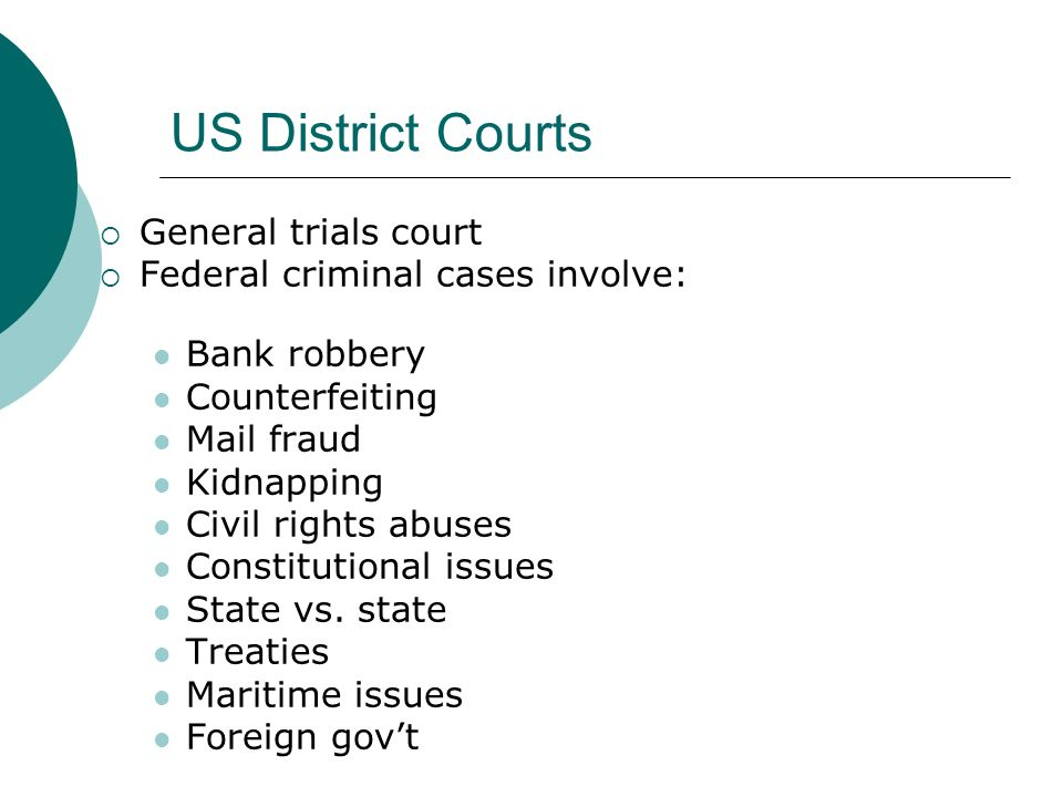 US District Courts  General trials court  Federal criminal cases involve: Bank robbery Counterfeiting Mail fraud Kidnapping Civil rights abuses Constitutional issues State vs.