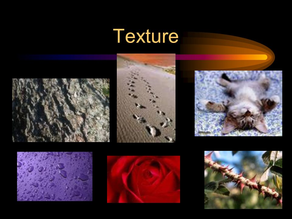 Texture The surface quality. How an object feels, or how it looks like it feels.