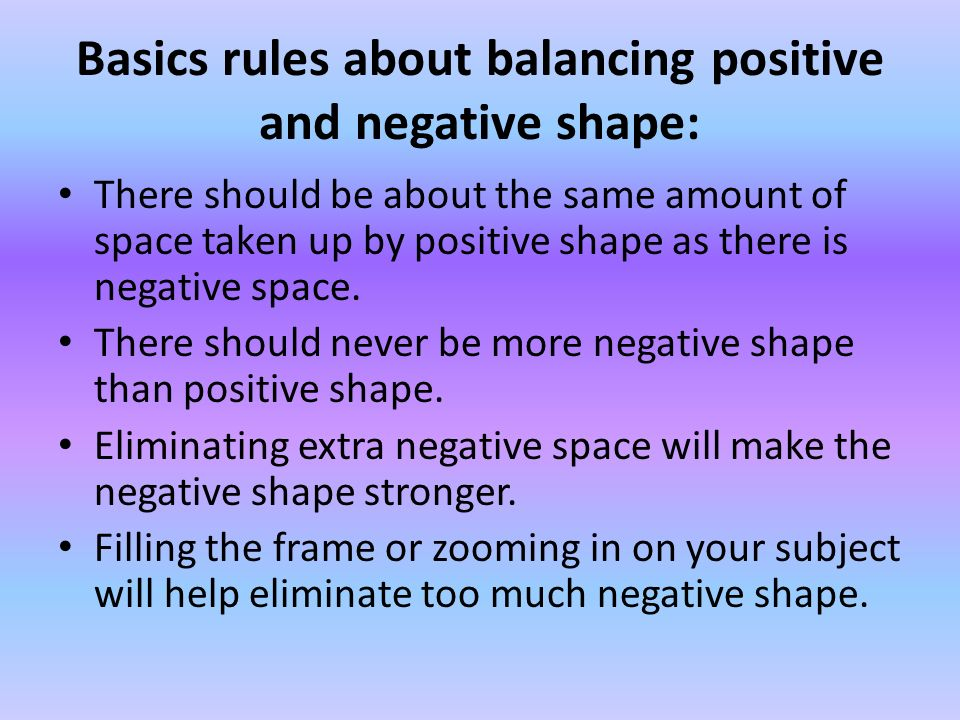 Basics rules about balancing positive and negative shape: There should be about the same amount of space taken up by positive shape as there is negative space.
