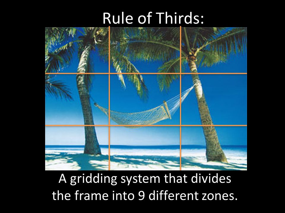Rule of Thirds: A gridding system that divides the frame into 9 different zones.