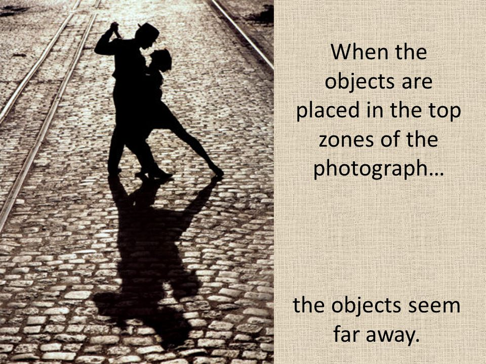 When the objects are placed in the top zones of the photograph… the objects seem far away.