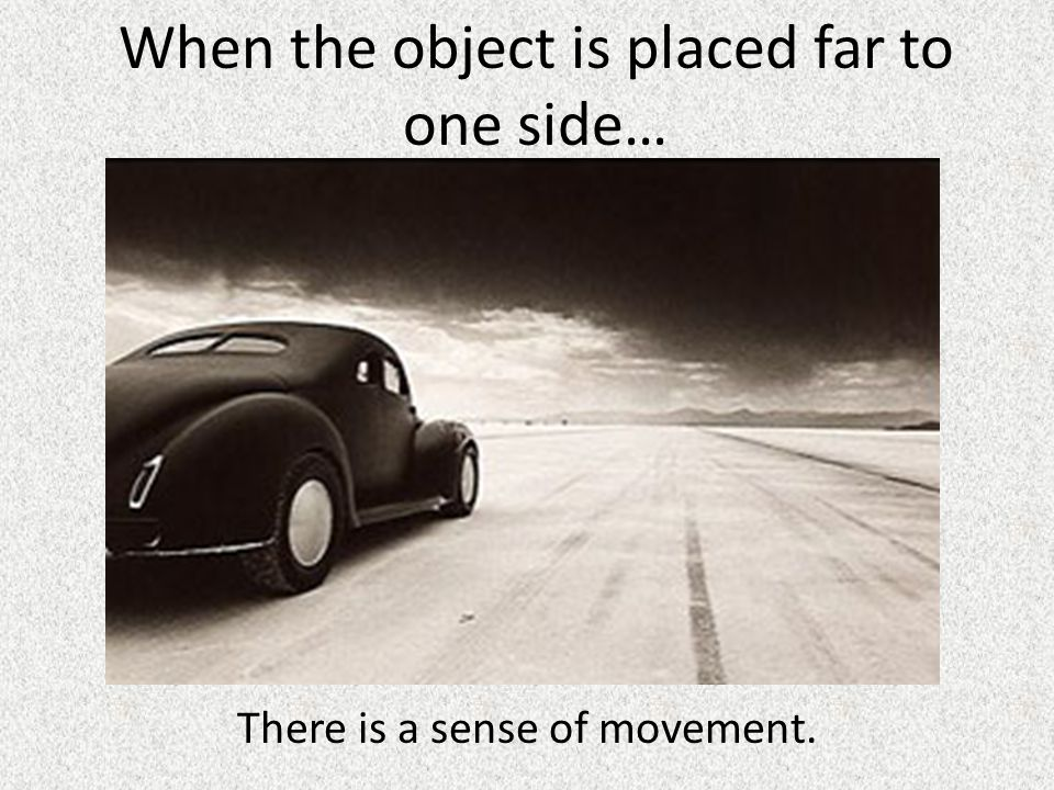 When the object is placed far to one side… There is a sense of movement.