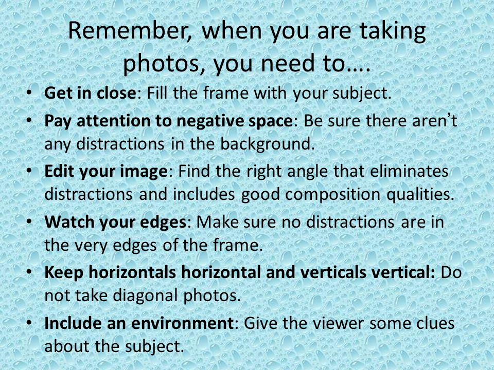 Remember, when you are taking photos, you need to….