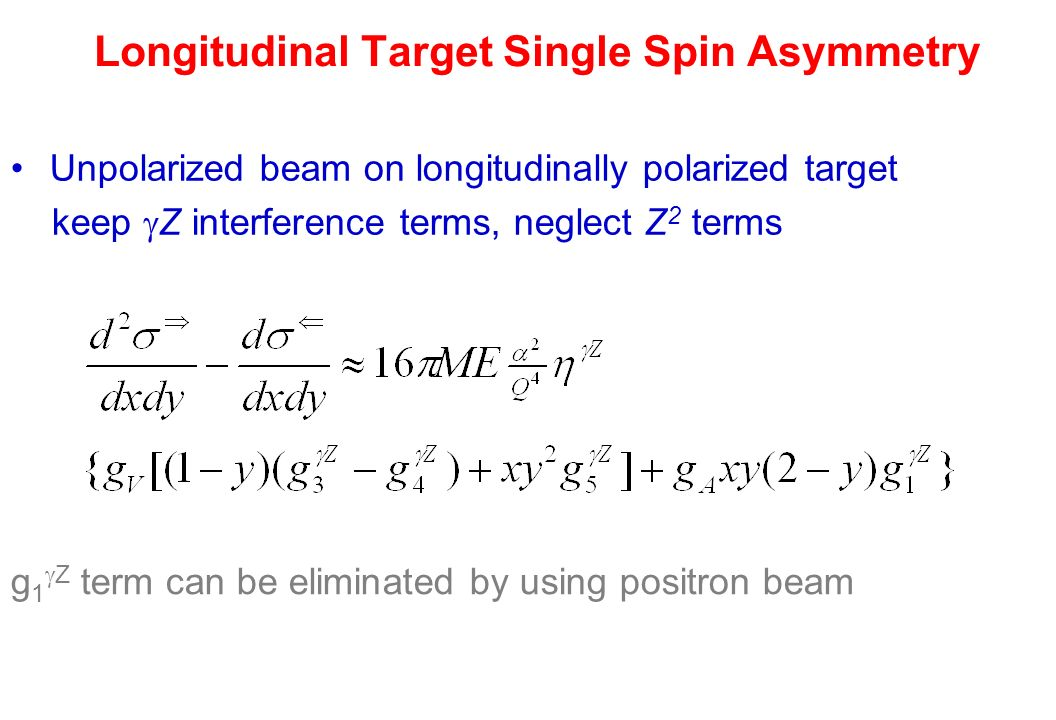 Longitudinal Target Single Spin Asymmetry Unpolarized beam on longitudinally polarized target keep  Z interference terms, neglect Z 2 terms g 1  Z term can be eliminated by using positron beam
