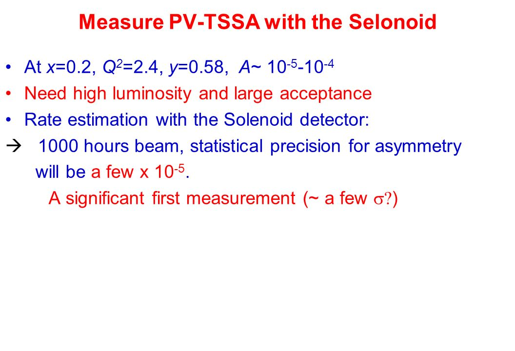 Measure PV-TSSA with the Selonoid At x=0.2, Q 2 =2.4, y=0.58, A~ Need high luminosity and large acceptance Rate estimation with the Solenoid detector:  1000 hours beam, statistical precision for asymmetry will be a few x