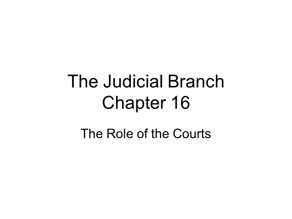 The Judicial Branch Chapter 16 The Role of the Courts