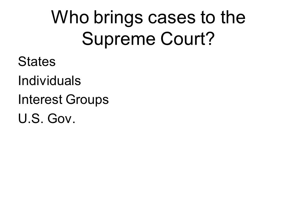 Who brings cases to the Supreme Court States Individuals Interest Groups U.S. Gov.