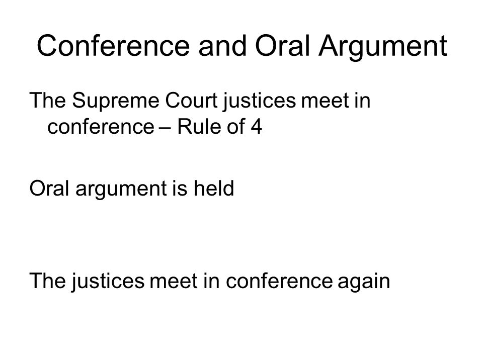 Conference and Oral Argument The Supreme Court justices meet in conference – Rule of 4 Oral argument is held The justices meet in conference again