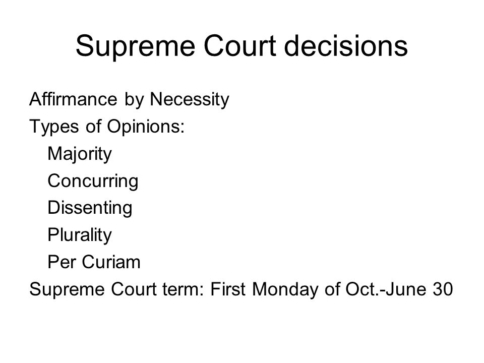 Supreme Court decisions Affirmance by Necessity Types of Opinions: Majority Concurring Dissenting Plurality Per Curiam Supreme Court term: First Monday of Oct.-June 30