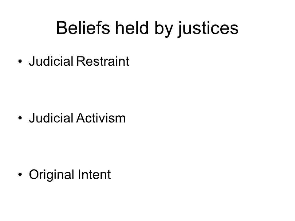 Beliefs held by justices Judicial Restraint Judicial Activism Original Intent