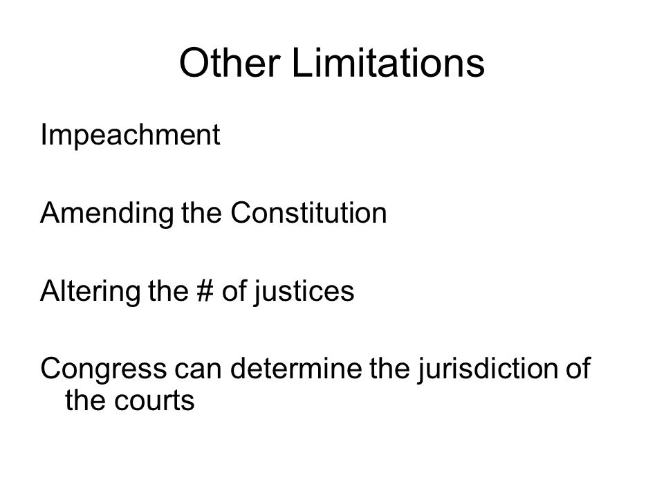 Other Limitations Impeachment Amending the Constitution Altering the # of justices Congress can determine the jurisdiction of the courts