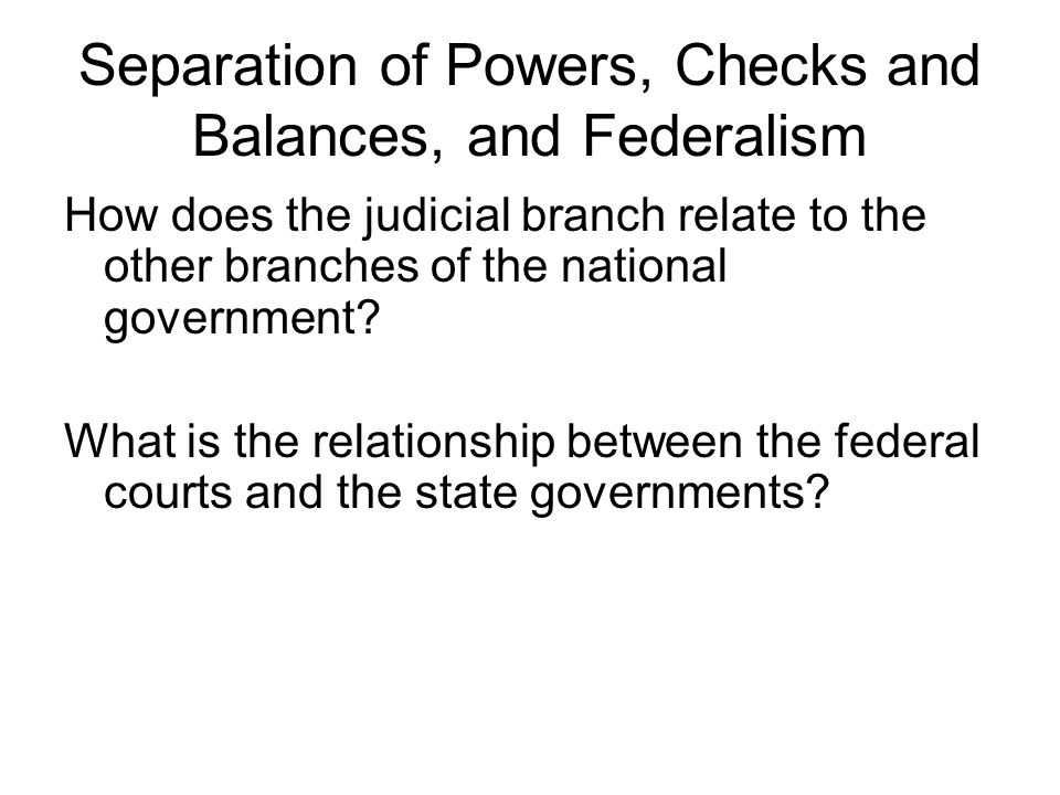 Separation of Powers, Checks and Balances, and Federalism How does the judicial branch relate to the other branches of the national government.
