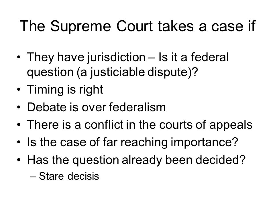 The Supreme Court takes a case if They have jurisdiction – Is it a federal question (a justiciable dispute).