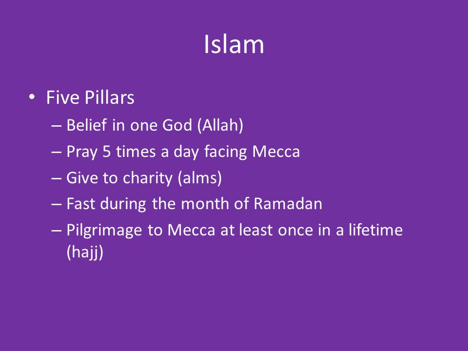 Islam Five Pillars – Belief in one God (Allah) – Pray 5 times a day facing Mecca – Give to charity (alms) – Fast during the month of Ramadan – Pilgrimage to Mecca at least once in a lifetime (hajj)