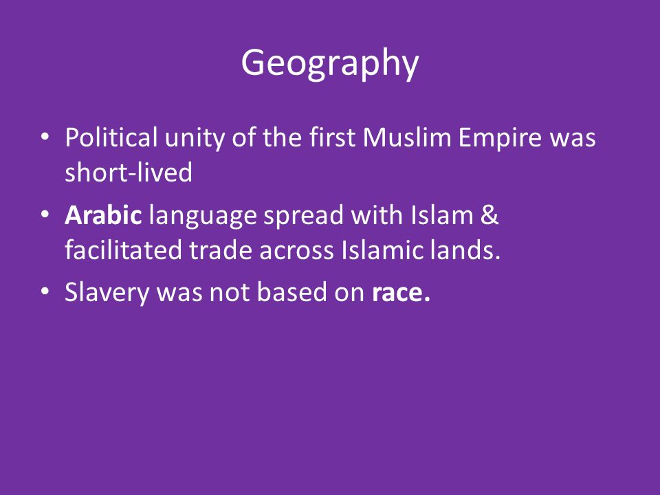 Geography Political unity of the first Muslim Empire was short-lived Arabic language spread with Islam & facilitated trade across Islamic lands.