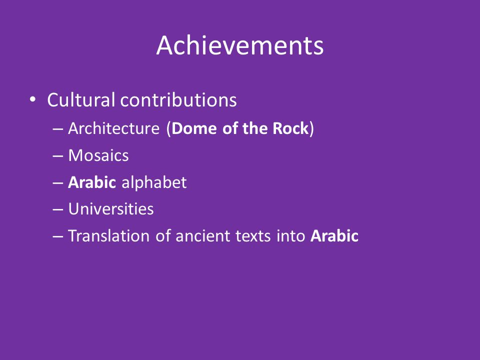 Achievements Cultural contributions – Architecture (Dome of the Rock) – Mosaics – Arabic alphabet – Universities – Translation of ancient texts into Arabic