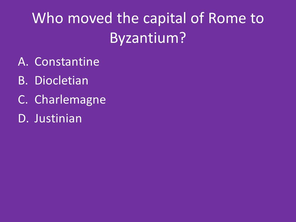 Who moved the capital of Rome to Byzantium A.Constantine B.Diocletian C.Charlemagne D.Justinian
