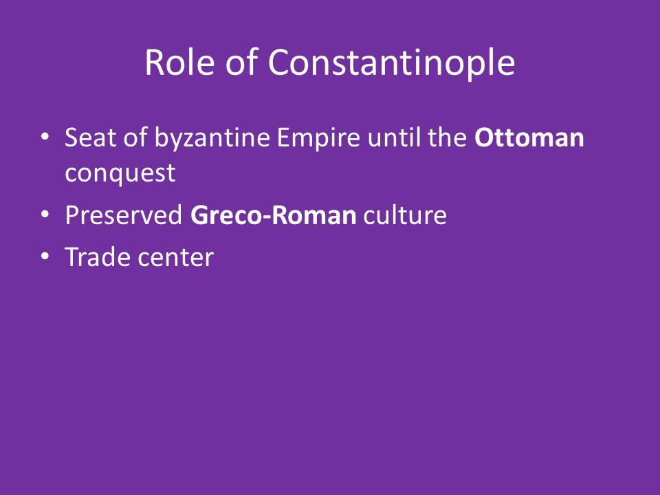 Role of Constantinople Seat of byzantine Empire until the Ottoman conquest Preserved Greco-Roman culture Trade center