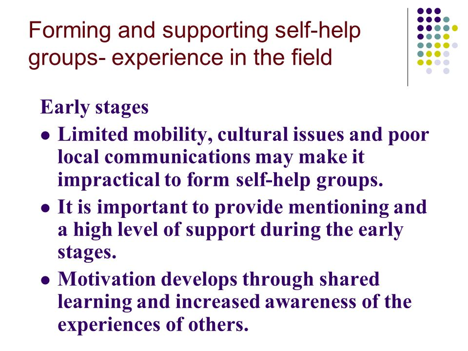 Forming and supporting self-help groups- experience in the field Early stages Limited mobility, cultural issues and poor local communications may make it impractical to form self-help groups.