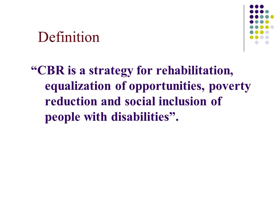 Definition CBR is a strategy for rehabilitation, equalization of opportunities, poverty reduction and social inclusion of people with disabilities .
