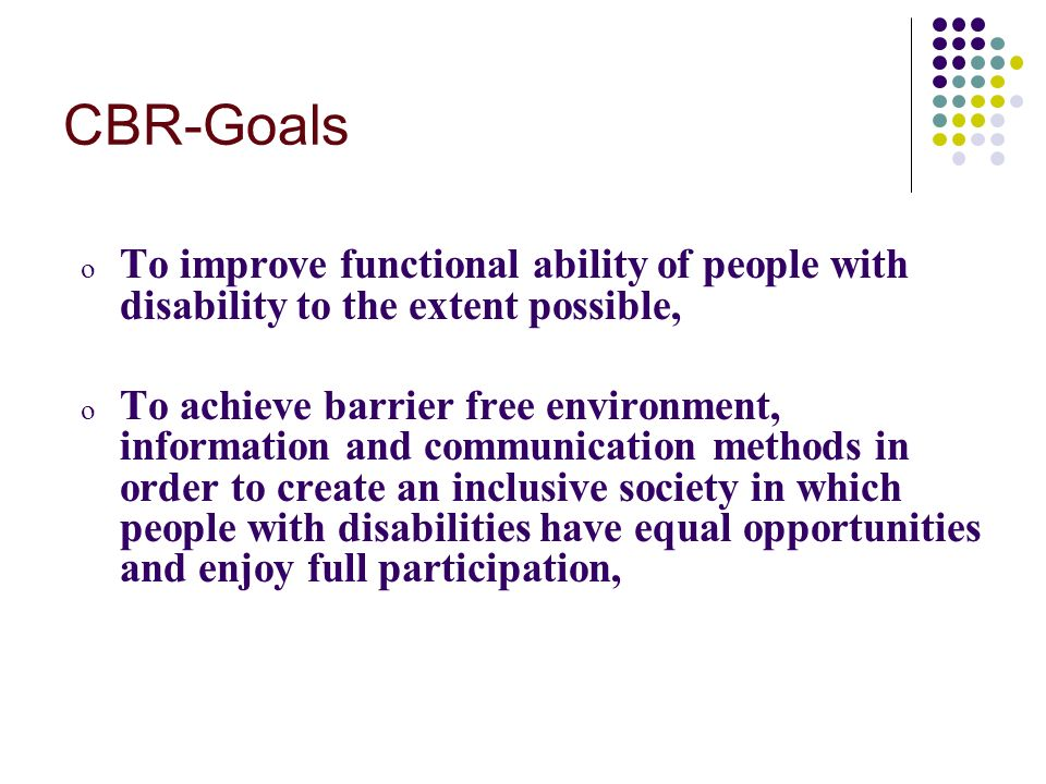 CBR-Goals o To improve functional ability of people with disability to the extent possible, o To achieve barrier free environment, information and communication methods in order to create an inclusive society in which people with disabilities have equal opportunities and enjoy full participation,