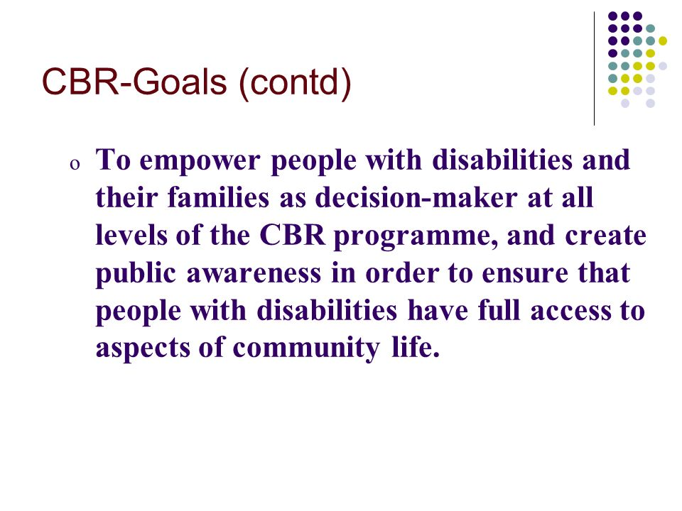 CBR-Goals (contd) o To empower people with disabilities and their families as decision-maker at all levels of the CBR programme, and create public awareness in order to ensure that people with disabilities have full access to aspects of community life.