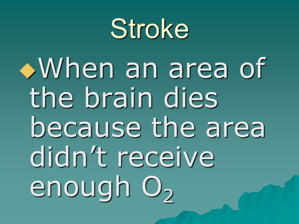 Stroke  When an area of the brain dies because the area didn't receive enough O 2