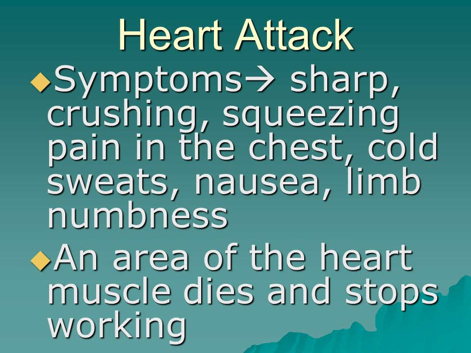 Heart Attack  Symptoms  sharp, crushing, squeezing pain in the chest, cold sweats, nausea, limb numbness  An area of the heart muscle dies and stops working