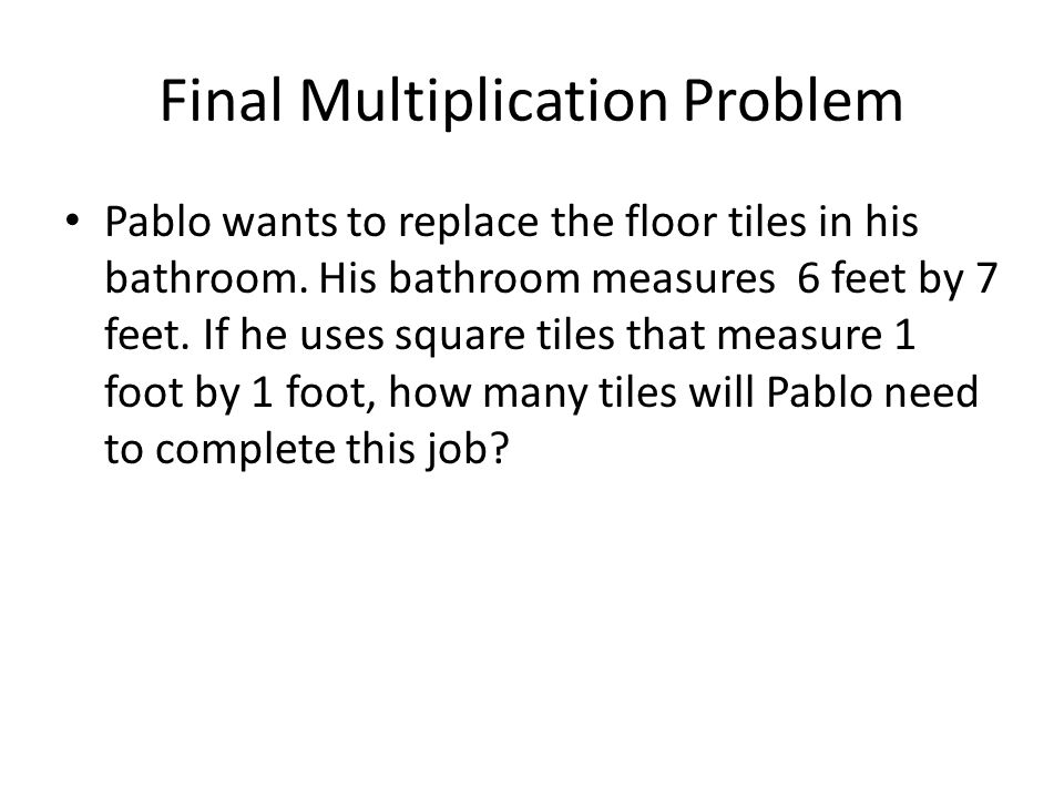 Final Multiplication Problem Pablo wants to replace the floor tiles in his bathroom.
