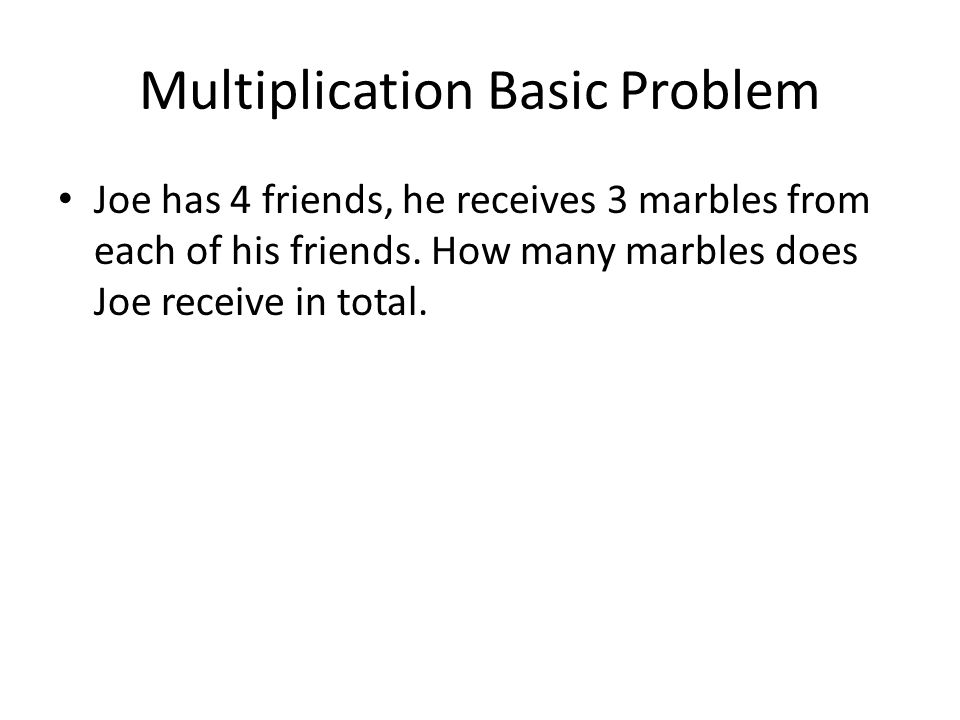 Multiplication Basic Problem Joe has 4 friends, he receives 3 marbles from each of his friends.