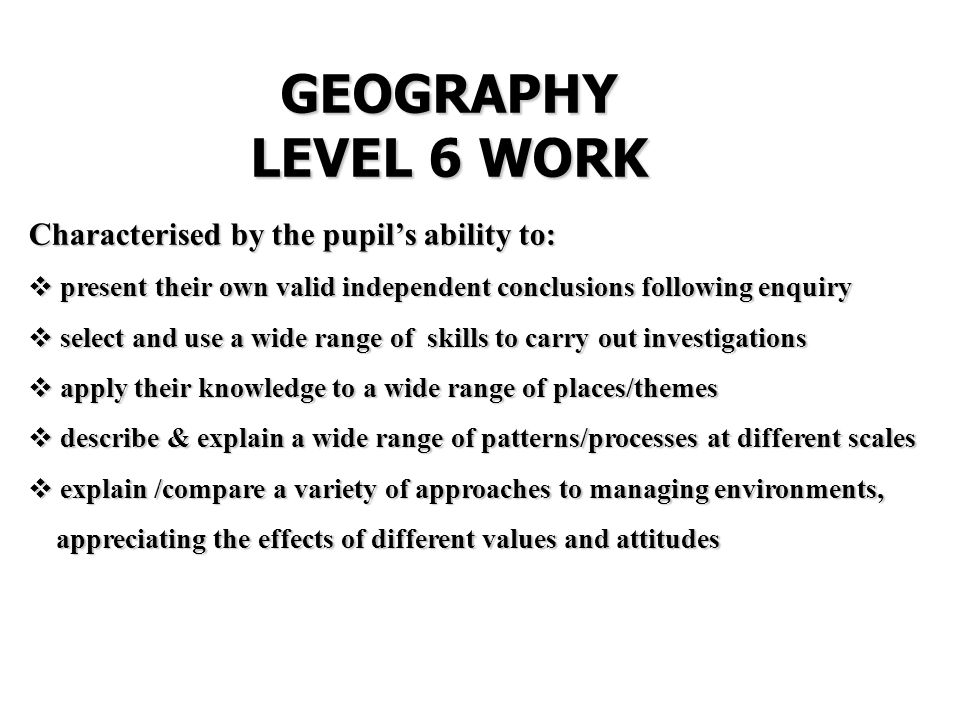 GEOGRAPHY LEVEL 6 WORK Characterised by the pupil's ability to:  present their own valid independent conclusions following enquiry  select and use a wide range of skills to carry out investigations  apply their knowledge to a wide range of places/themes  describe & explain a wide range of patterns/processes at different scales  explain /compare a variety of approaches to managing environments, appreciating the effects of different values and attitudes appreciating the effects of different values and attitudes