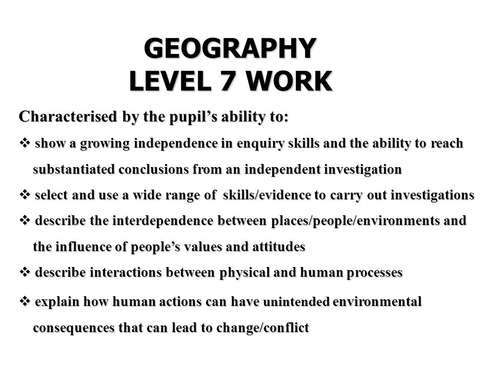 GEOGRAPHY LEVEL 7 WORK Characterised by the pupil's ability to:  show a growing independence in enquiry skills and the ability to reach substantiated conclusions from an independent investigation substantiated conclusions from an independent investigation  select and use a wide range of skills/evidence to carry out investigations  describe the interdependence between places/people/environments and the influence of people's values and attitudes the influence of people's values and attitudes  describe interactions between physical and human processes  explain how human actions can have unintended environmental consequences that can lead to change/conflict consequences that can lead to change/conflict