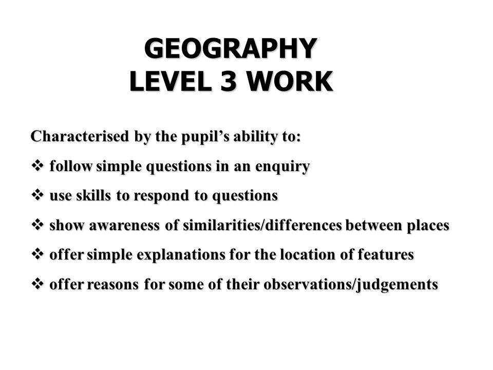 GEOGRAPHY LEVEL 3 WORK Characterised by the pupil's ability to:  follow simple questions in an enquiry  use skills to respond to questions  show awareness of similarities/differences between places  offer simple explanations for the location of features  offer reasons for some of their observations/judgements