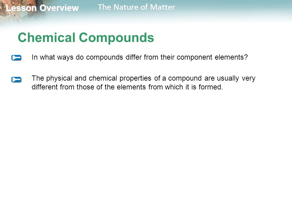 Lesson Overview Lesson Overview The Nature of Matter Chemical Compounds In what ways do compounds differ from their component elements.