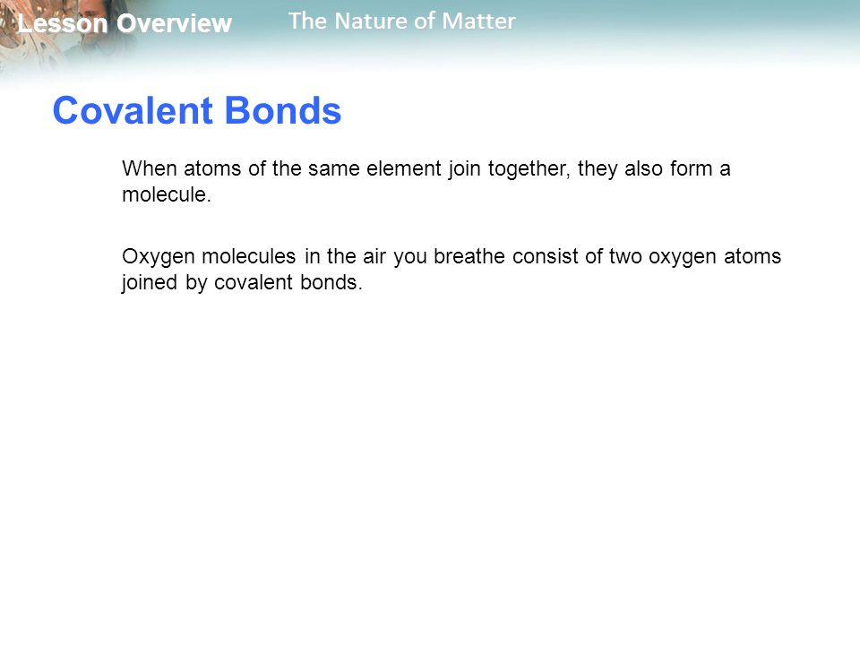 Lesson Overview Lesson Overview The Nature of Matter Covalent Bonds When atoms of the same element join together, they also form a molecule.