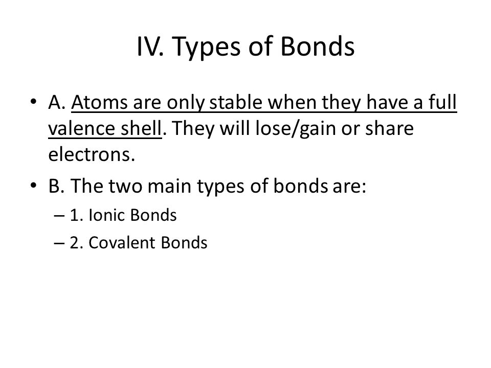 IV. Types of Bonds A. Atoms are only stable when they have a full valence shell.