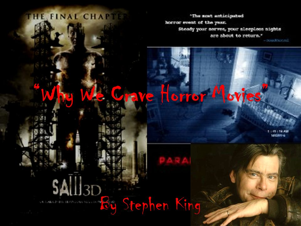why we crave horror Starting with the title itself, why we crave horror movies followed by why (para 3) and then why bother (para 13) king's word choice in stephen king's thesis is that people enjoy watching horror movies because they help to keep our inherently insane human nature from getting out of.
