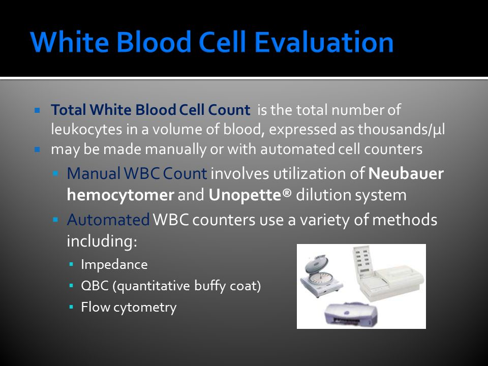  Total White Blood Cell Count is the total number of leukocytes in a volume of blood, expressed as thousands/µl  may be made manually or with automated cell counters  Manual WBC Count involves utilization of Neubauer hemocytomer and Unopette® dilution system  Automated WBC counters use a variety of methods including: ▪ Impedance ▪ QBC (quantitative buffy coat) ▪ Flow cytometry