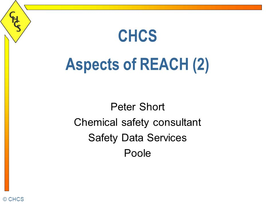 CHCS CHCS Aspects of REACH (2) Peter Short Chemical safety