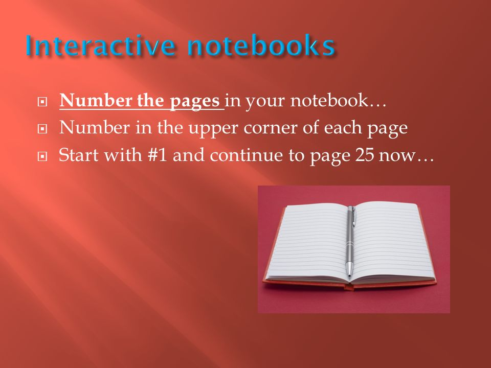  Number the pages in your notebook…  Number in the upper corner of each page  Start with #1 and continue to page 25 now…