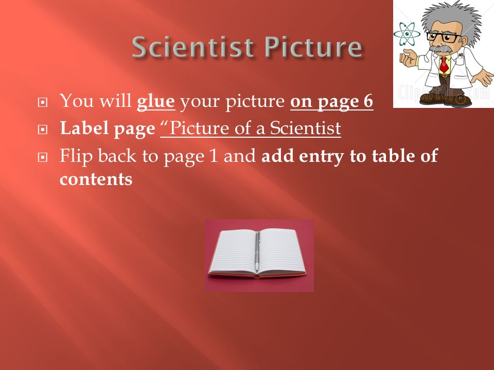  You will glue your picture on page 6  Label page Picture of a Scientist  Flip back to page 1 and add entry to table of contents