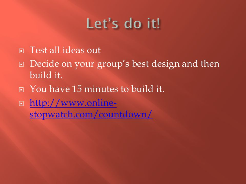  Test all ideas out  Decide on your group's best design and then build it.