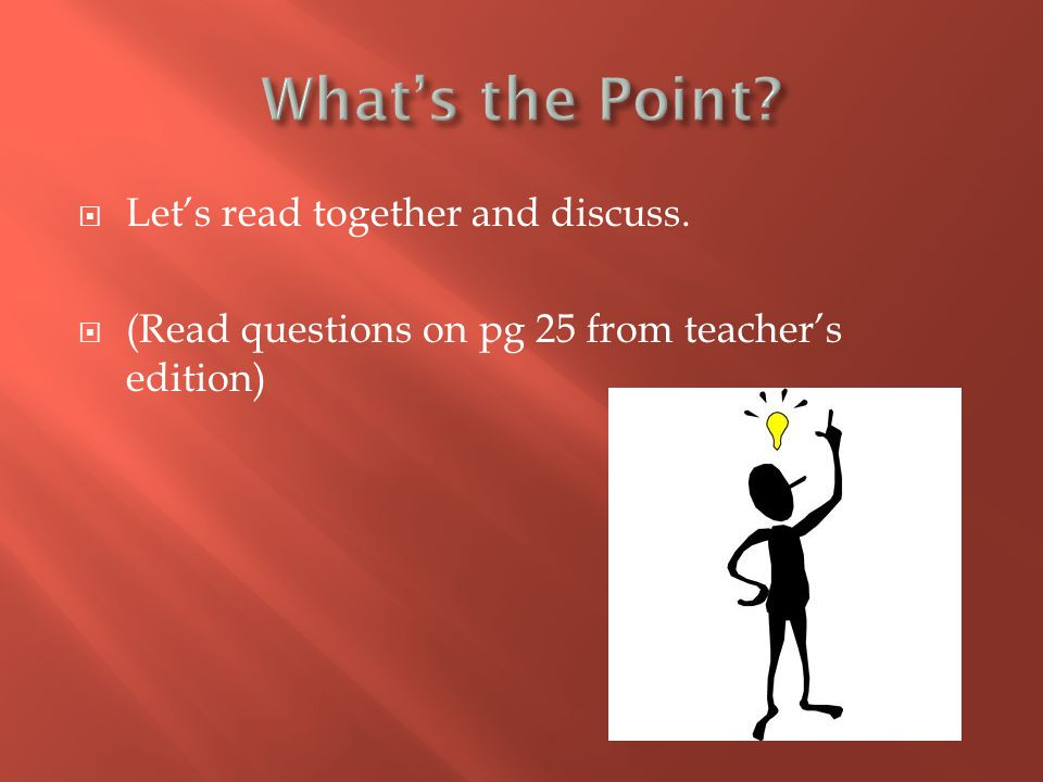  Let's read together and discuss.  (Read questions on pg 25 from teacher's edition)
