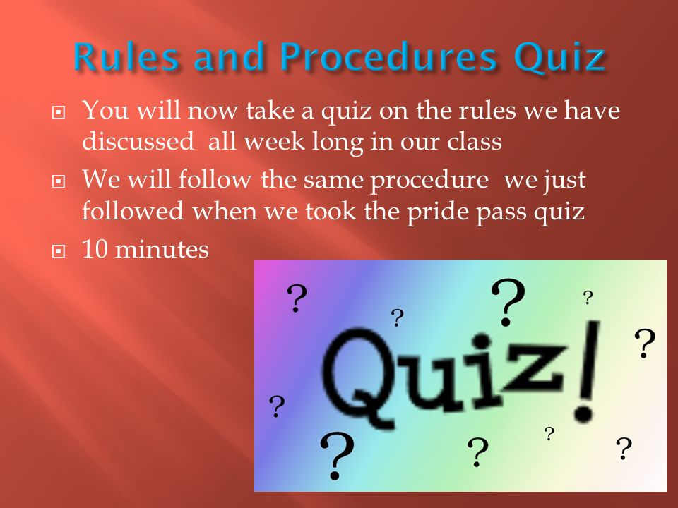  You will now take a quiz on the rules we have discussed all week long in our class  We will follow the same procedure we just followed when we took the pride pass quiz  10 minutes