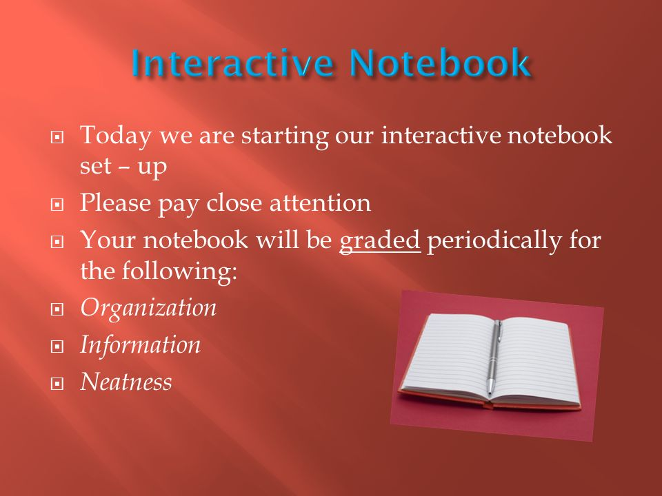  Today we are starting our interactive notebook set – up  Please pay close attention  Your notebook will be graded periodically for the following:  Organization  Information  Neatness